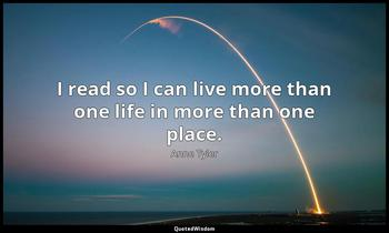 I read so I can live more than one life in more than one place. Anne Tyler