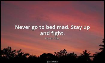 Never go to bed mad. Stay up and fight. Phyllis Diller
