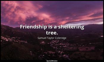 Friendship is a sheltering tree. Samuel Taylor Coleridge