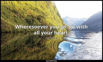 Wheresoever you go, go with all your heart. Confucius