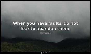 When you have faults, do not fear to abandon them. Confucius
