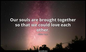 Our souls are brought together so that we could love each other. Alicia Keys