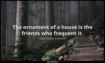 The ornament of a house is the friends who frequent it. Ralph Waldo Emerson