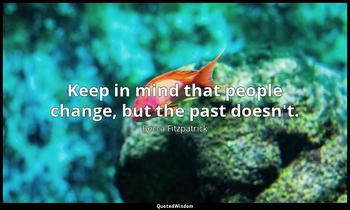 Keep in mind that people change, but the past doesn't. Becca Fitzpatrick