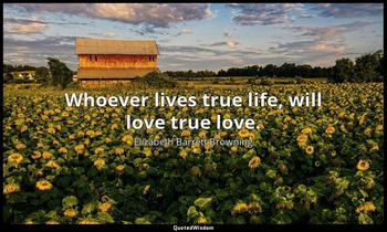 Whoever lives true life, will love true love. Elizabeth Barrett Browning
