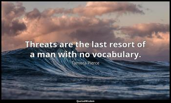 Threats are the last resort of a man with no vocabulary. Tamora Pierce