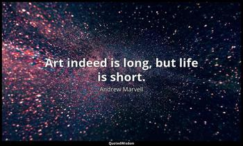 Art indeed is long, but life is short. Andrew Marvell