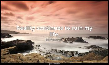 Reality continues to ruin my life. Bill Watterson