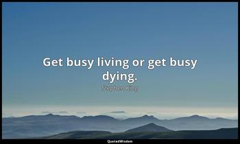 Get busy living or get busy dying. Stephen King