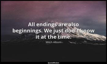 All endings are also beginnings. We just don't know it at the time. Mitch Albom