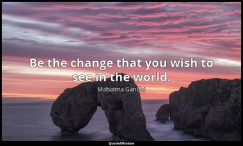 Be the change that you wish to see in the world. Mahatma Gandhi