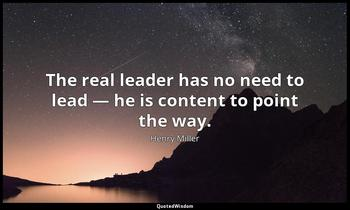 The real leader has no need to lead — he is content to point the way. Henry Miller