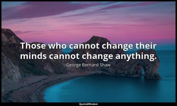Those who cannot change their minds cannot change anything. George Bernard Shaw
