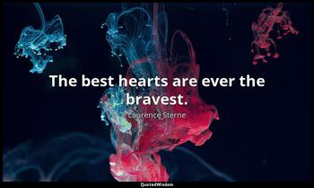 The best hearts are ever the bravest. Laurence Sterne