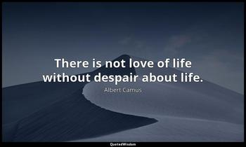 There is not love of life without despair about life. Albert Camus