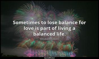 To lose balance sometimes for love is part of living a balanced Elizabeth Gilbert