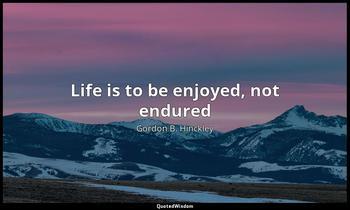 Life is to be enjoyed, not endured Gordon B. Hinckley