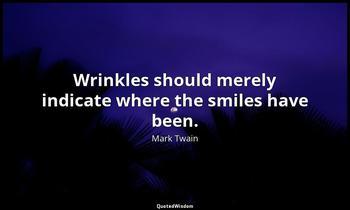 Wrinkles should merely indicate where the smiles have been. Mark Twain