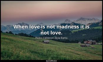 When love is not madness it is not love. Pedro Calderon de la Barca