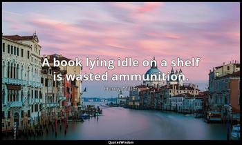 A book lying idle on a shelf is wasted ammunition. Henry Miller