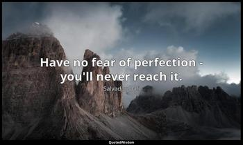 Have no fear of perfection - you'll never reach it. Salvador Dali
