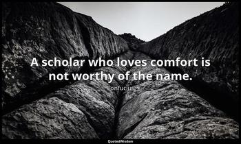 A scholar who loves comfort is not worthy of the name. Confucius