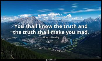 You shall know the truth and the truth shall make you mad. Aldous Huxley