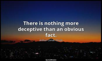 There is nothing more deceptive than an obvious fact. Arthur Conan Doyle