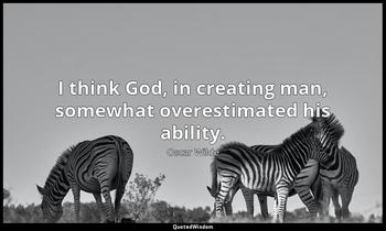 I think God, in creating man, somewhat overestimated his ability. Oscar Wilde