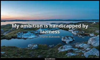 My ambition is handicapped by laziness Charles Bukowski