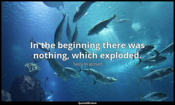 In the beginning there was nothing, which exploded. Terry Pratchett