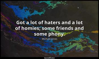 Got a lot of haters and a lot of homies; some friends and some phony. Michael Jones