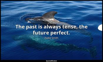 The past is always tense, the future perfect. Zadie Smith