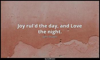 Joy rul'd the day, and Love the night. John Dryden