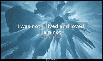 I was not, I lived and loved, I am not. Eric Rücker Eddison