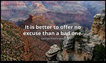 It is better to offer no excuse than a bad one. George Washington