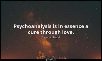 Psychoanalysis is in essence a cure through love. Sigmund Freud