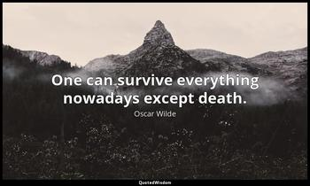 One can survive everything nowadays except death. Oscar Wilde