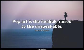 Pop art is the inedible raised to the unspeakable. Leonard Baskin