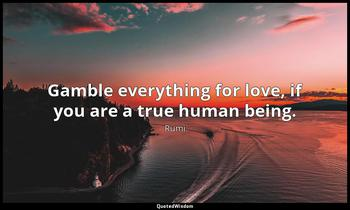 Gamble everything for love, if you are a true human being. Rumi