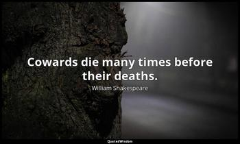 Cowards die many times before their deaths. William Shakespeare