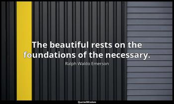 The beautiful rests on the foundations of the necessary. Ralph Waldo Emerson