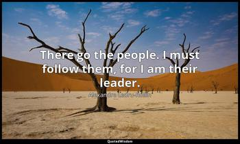 There go the people. I must follow them, for I am their leader. Alexandre Ledru-Rollin