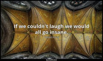 If we couldn't laugh we would all go insane. Robert Frost