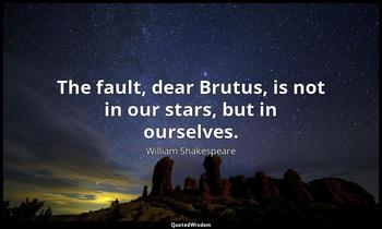 The fault, dear Brutus, is not in our stars, but in ourselves. William Shakespeare