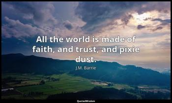 All the world is made of faith, and trust, and pixie dust. J.M. Barrie