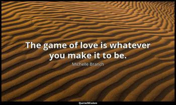 The game of love is whatever you make it to be. Michelle Branch