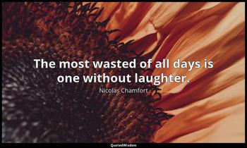 The most wasted of all days is one without laughter. Nicolas Chamfort