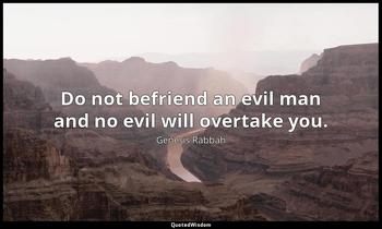 Do not befriend an evil man and no evil will overtake you. Genesis Rabbah