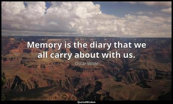 Memory is the diary that we all carry about with us. Oscar Wilde